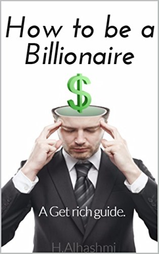How to be a Billionaire: A Get rich guide.