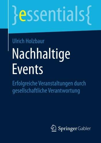 Nachhaltige Events: Erfolgreiche Veranstaltungen durch gesellschaftliche Verantwortung (essentials) Taschenbuch – 6. November 2014 Ulrich Holzbaur Springer Gabler 3658075767 Wirtschaft