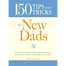 150 Tips and Tricks for New Dads: From the First Feeding to Diaper-Changing Disasters - Everything You Need to Know to Be a Great Father