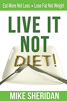 Live It NOT Diet!: Eat More Not Less. Lose Fat Not Weight. by [Sheridan, Mike]