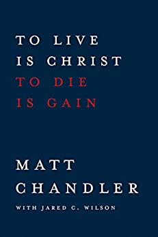 To Live Is Christ to Die Is Gain by [Chandler, Matt, Wilson, Jared C.]