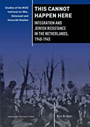 This Cannot Happen Here: Integration and Jewish Resistance in the Netherlands, 1940-1945 (Studies of the Netherlands Institute for War Documentation) (NIOD Studies on War, Holocaust, and Genocide)