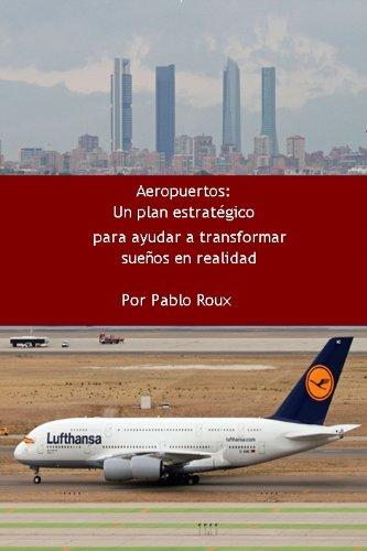 Descargar Libro Aeropuertos: Un Plan Estratégico Para Ayudar A Tranformar Sueños En Realidad. Pablo Roux