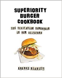 Superiority Burger Cookbook The Vegetarian Hamburger Is Now Delicious Headley Brooks 9780393253986 Amazon Com Books