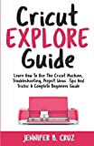Cricut Explore Guide: Learn How To Use the Cricut Machine, Troubleshooting, Project Ideas Tips and Tricks: A Complete Beginners Guide.