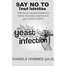 SAY NO TO YEAST INFECTION: The Complete Book Guide on Yeast Infection,Causes,Symptons,Treatment,Home Remedies and How to Cure in 24hrs.
