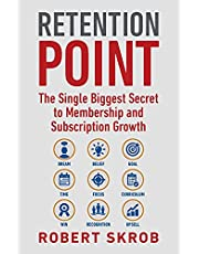 Retention Point: The Single Biggest Secret to Membership and Subscription Growth for Associations, SAAS, Publishers, Digital Access, Subscription Boxes and all Membership and Subscription-Based Businesses