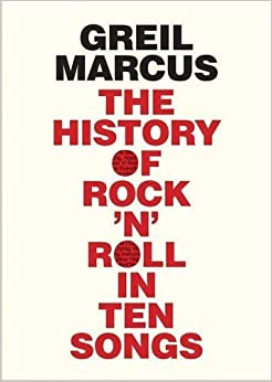 The History of Rock 'n' Roll in Ten Songs by Greil Marcus (2015-09-15)
