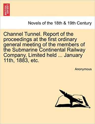 Channel Tunnel. Report of the Proceedings at the First Ordinary General Meeting of the Members of the Submarine Continental Railway Company, Limited H