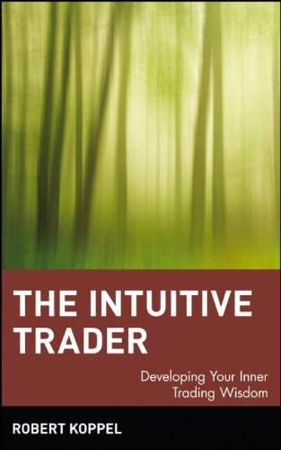The Intuitive Trader: Developing Your Inner Trading Wisdom by Robert Koppel