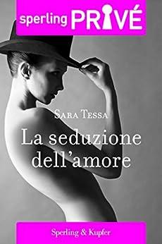 La seduzione dell'amore - Sperling Privé (Italian Edition) by [Tessa, Sara]