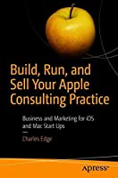 Build, Run, and Sell Your Apple Consulting Practice: Business and Marketing for iOS and Mac Start Ups Front Cover