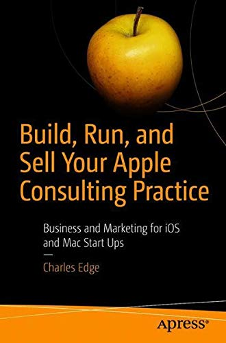 Build, Run, and Sell Your Apple Consulting Practice: Business and Marketing for iOS and Mac Start Ups by Apress
