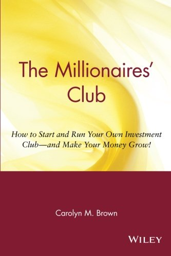 Search : The Millionaires' Club: How to Start and Run Your Own Investment Club and Make Your Money Grow