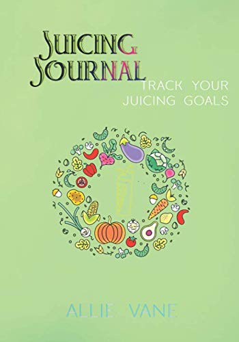 Juicing Journal: Track Your Juicing Goals | Standard Edition: A 100-day journal to track your juice recipes, juicing benefits and fitness goals by Allie Vane