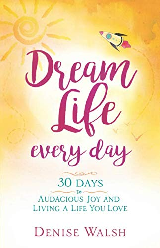 Dream Life Every Day: 30 Days to Audacious Joy and Living a Life You Love