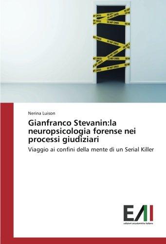Gianfranco Stevanin:la neuropsicologia forense nei processi giudiziari: Viaggio ai confini della mente di un Serial Killer (Italian Edition) pdf