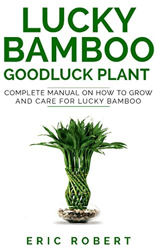 LUCKY BAMBOO GOODLUCK PLANT: Complete Manual on How to Grow