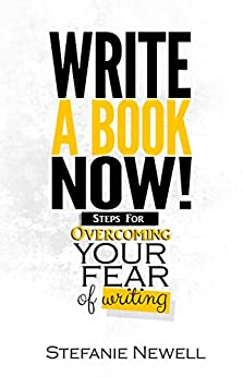 Write A Book Now: Steps For Overcoming Your Fear of Writing! Your Guide To Becoming A Writer by [Newell, Stefanie]