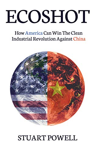 EcoShot: How America Can Win The Clean Industrial Revolution Against China by Stuart Powell