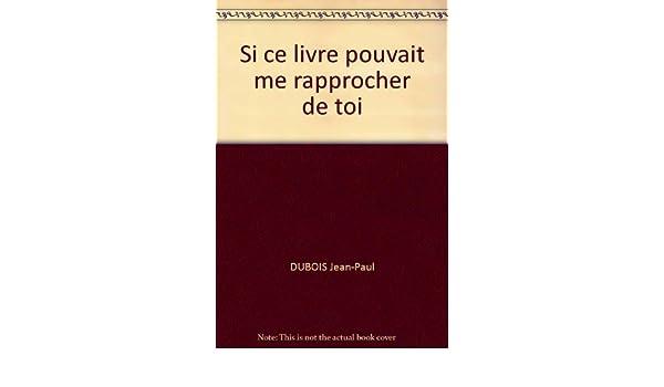 Si Ce Livre Pouvait Me Rapprocher De Toi Dubois Jean Paul