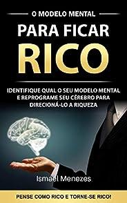 O Modelo Mental Para Ficar Rico: Identifique o seu modelo mental e reprograme seu cérebro para direcioná-lo para riqueza