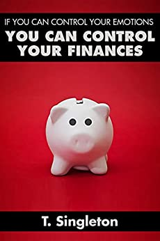 IF YOU CAN CONTROL YOUR EMOTIONS YOU CAN CONTROL YOUR FINANCES by [Singleton, T.]
