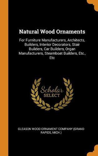 Natural Wood Ornaments: For Furniture Manufacturers, Architects, Builders, Interior Decorators, Stair Builders, Car Builders, Organ Manufacturers, Steamboat Builders, Etc., Etc