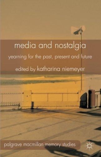Media and Nostalgia: Yearning for the Past, Present and Future (Palgrave Macmillan Memory Studies) (British Cinema Past And Present)