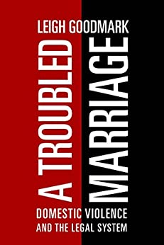 A Troubled Marriage: Domestic Violence and the Legal System by [Goodmark, Leigh]