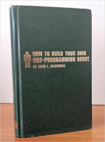 How To Build Your Own Self Programming Robot David L Heiserman