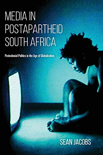 Media in Postapartheid South Africa: Postcolonial Politics in the Age of Globalization