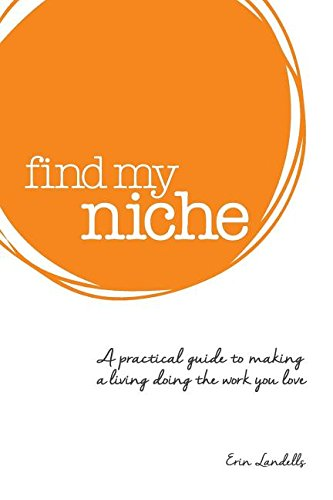 Find my niche: A practical guide to making a living doing the work you love
