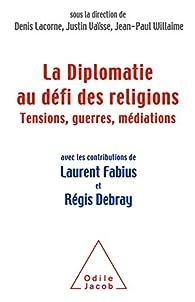 La diplomatie face au défi des religions. Tensions, guerres, médiations par Denis Lacorne