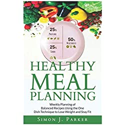 Healthy Meal Planning: Weekly Planning of Balanced Recipes Using the ONE DISH TECHNIQUE to Lose Weight and Stay Fit