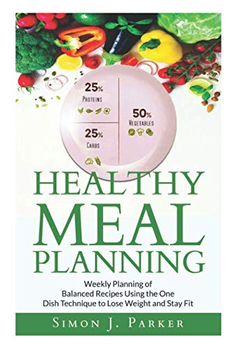 Healthy Meal Planning: Weekly Planning of Balanced Recipes Using the ONE DISH TECHNIQUE to Lose Weight and Stay Fit (Weekly Diet Plan To Lose Belly Fat)