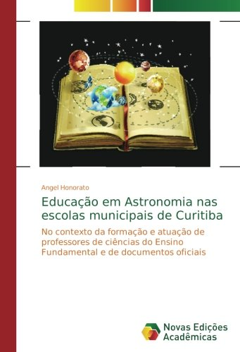 Educação em Astronomia nas escolas municipais de Curitiba: No contexto da formação e atuação de professores de ciências do Ensino Fundamental e de documentos oficiais (Portuguese Edition) ebook