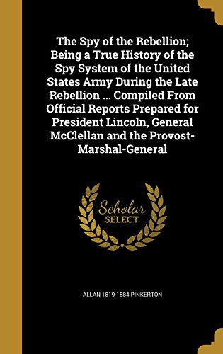 The Spy of the Rebellion; Being a True History of the Spy System of the United States Army During the Late Rebellion ... Compiled from Official ... McClellan and the Provost-Marshal-General
