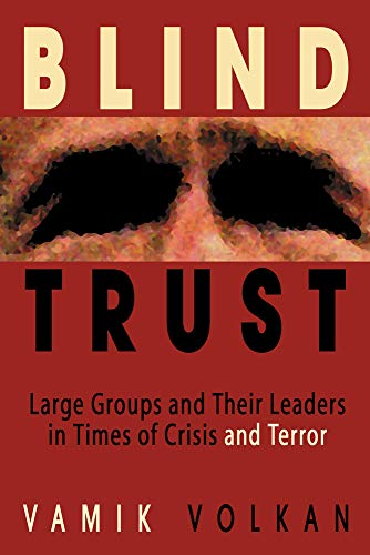 Blind Trust: Large Groups and Their Leaders in Times of Crisis and Terror Vamik Volkan
