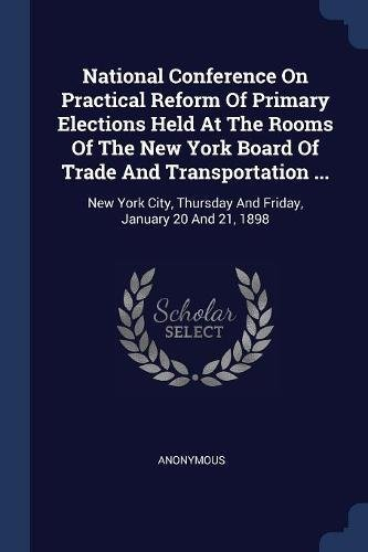 Read Online National Conference On Practical Reform Of Primary Elections Held At The Rooms Of The New York Board Of Trade And Transportation ...: New York City, Thursday And Friday, January 20 And 21, 1898 pdf epub