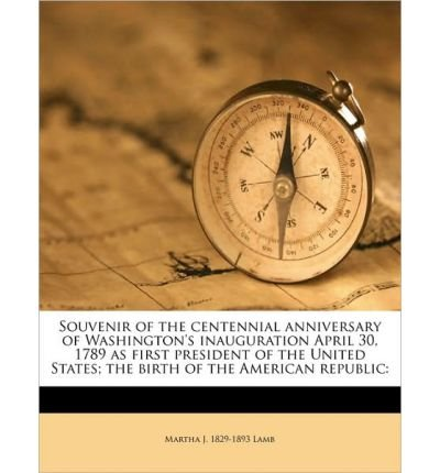 Souvenir of the Centennial Anniversary of Washington's Inauguration April 30, 1789 as First President of the United States; The Birth of the American Republic (Paperback) - Common pdf