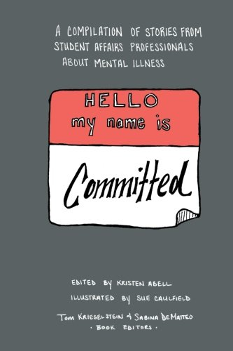 Hello My Name Is Committed: A Compilation of Stories from Student Affairs Professionals About Mental Illness