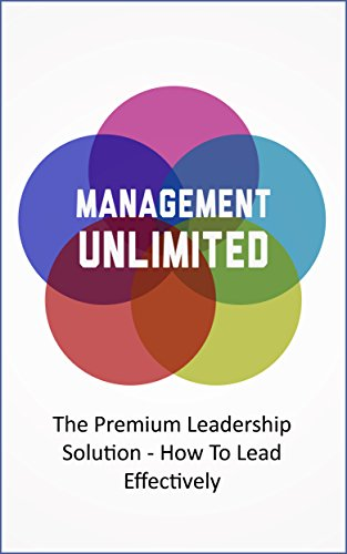 Management Unlimited: The Premium Leadership Solution - How To Lead Effectively (Start a Business, Be a Leader Book 1)