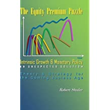 The Equity Premium Puzzle, Intrinsic Growth & Monetary Policy An Unexpected Solution Theory & Strategy for the Coming Jobless Age