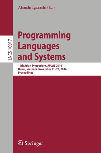 Programming Languages and Systems: 14th Asian Symposium, APLAS 2016, Hanoi, Vietnam, November 21 - 23, 2016, Proceedings (Lecture Notes in Computer Science) by Springer