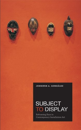 Subject To Display: Reframing Race In Contemporary Installation Art [Paperback] [2011] (Author) Jennifer A. Gonz?lez