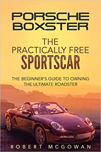 Porsche Boxster: The Practically Free Sportscar: The Beginner's Guide to Owning the Ultimate Roadster (Practically Free Porsche) 1