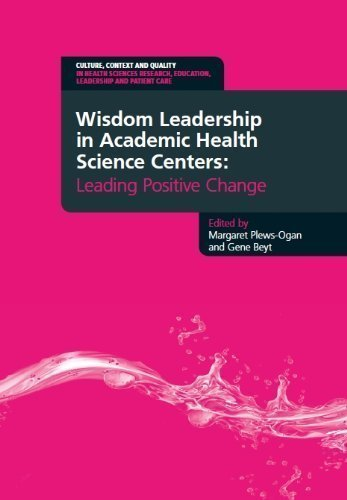 Health Science Center (Wisdom Leadership in Academic Health Science Centers: Leading Positive Change (Culture, Context and Quality in Health Sciences Research, Education, Leadership and Patient Care) by Margaret Plews-Ogan Published by Radcliffe Publishing)