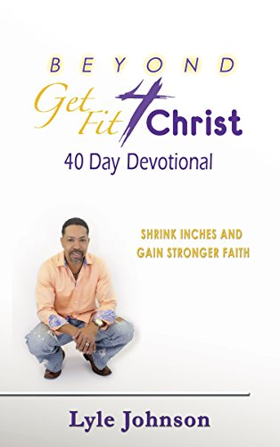 Beyond Get Fit 4 Christ: 40 Day Devotional - Shrink Inches and Grow Stronger in Faith