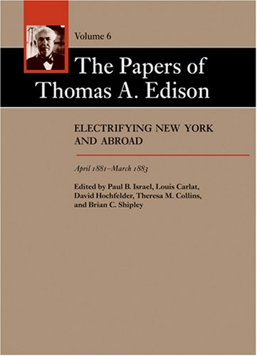 The Papers of Thomas A. Edison: Electrifying New York and Abroad, April 1881-March 1883 (Volume 6)